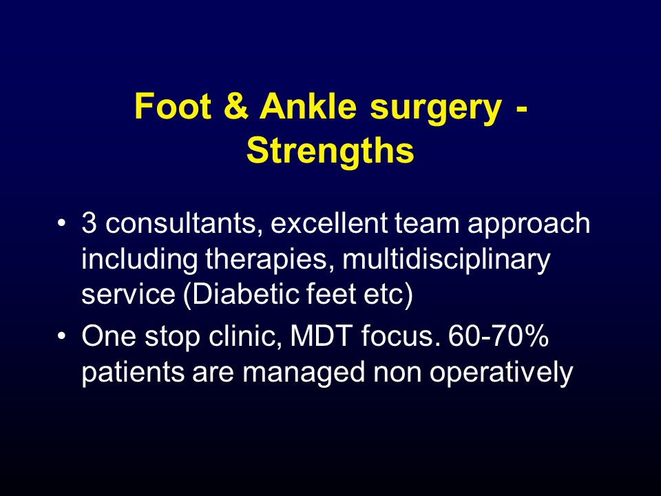 Foot & Ankle surgery - Strengths 3 consultants, excellent team approach including therapies, multidisciplinary service (Diabetic feet etc) One stop clinic, MDT focus.