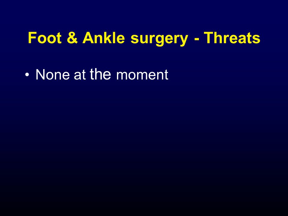 Foot & Ankle surgery - Threats None at the moment