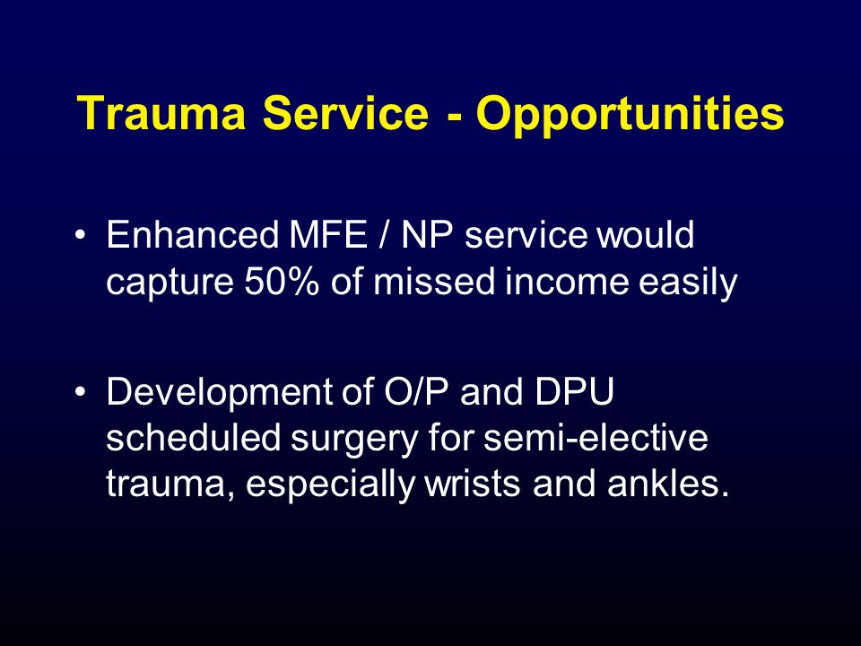 Trauma Service - Opportunities Enhanced MFE / NP service would capture 50% of missed income easily Development of O/P and DPU scheduled surgery for semi-elective trauma, especially wrists and ankles.