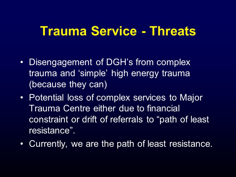 Trauma Service - Threats Disengagement of DGHs from complex trauma and simple high energy trauma (because they can) Potential loss of complex services to Major Trauma Centre either due to financial constraint or drift of referrals to path of least resistance.