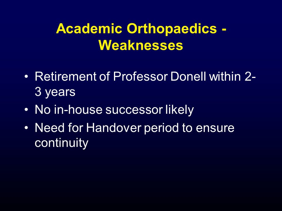 Academic Orthopaedics - Weaknesses Retirement of Professor Donell within 2- 3 years No in-house successor likely Need for Handover period to ensure continuity