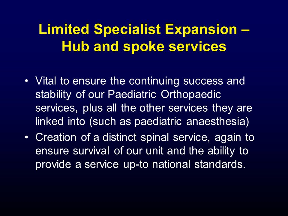 Limited Specialist Expansion – Hub and spoke services Vital to ensure the continuing success and stability of our Paediatric Orthopaedic services, plus all the other services they are linked into (such as paediatric anaesthesia) Creation of a distinct spinal service, again to ensure survival of our unit and the ability to provide a service up-to national standards.