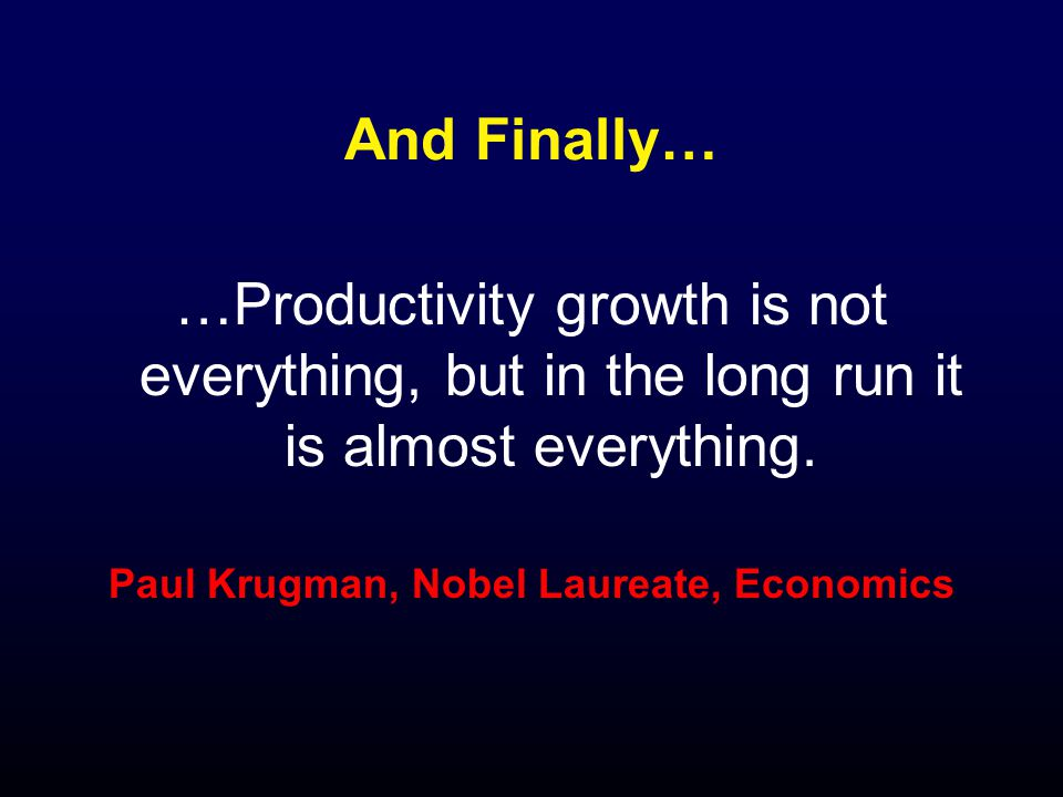 And Finally… …Productivity growth is not everything, but in the long run it is almost everything.