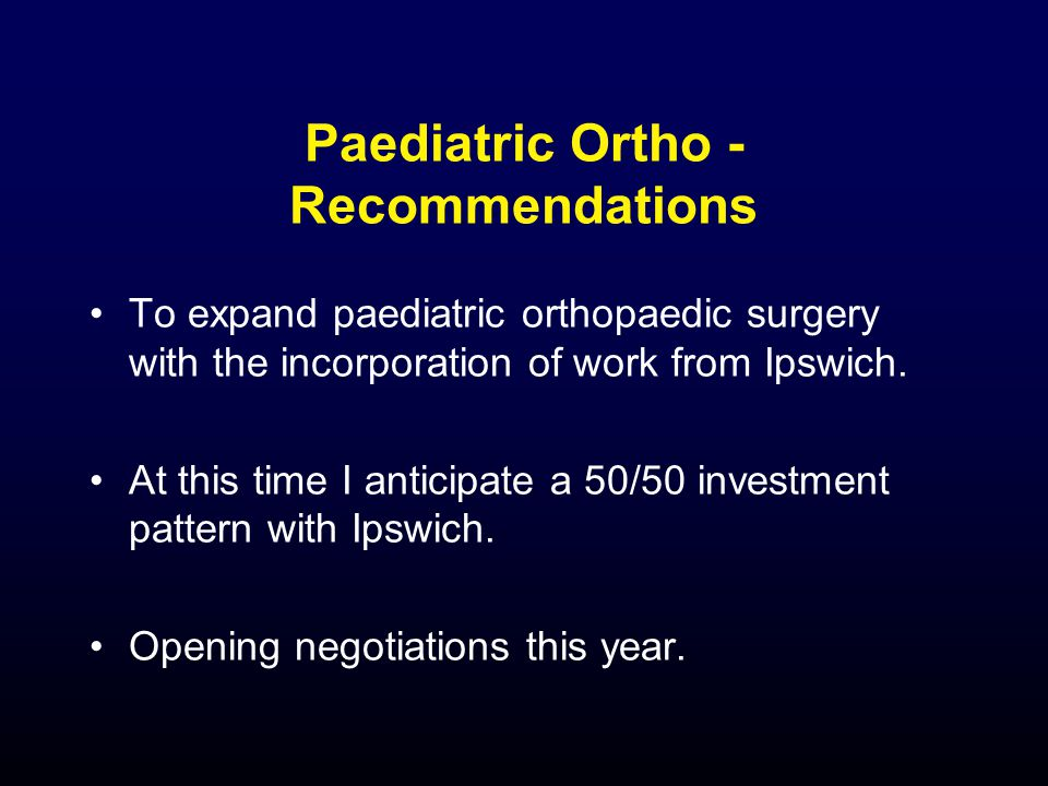 Paediatric Ortho - Recommendations To expand paediatric orthopaedic surgery with the incorporation of work from Ipswich.
