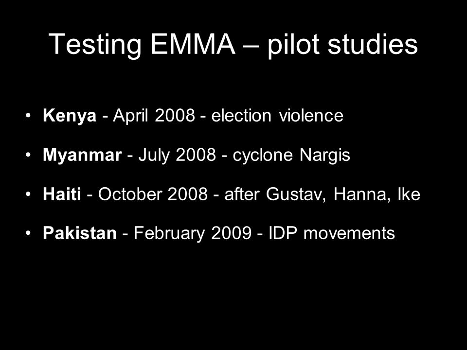 Testing EMMA – pilot studies Kenya - April 2008 - election violence Myanmar - July 2008 - cyclone Nargis Haiti - October 2008 - after Gustav, Hanna, Ike Pakistan - February 2009 - IDP movements