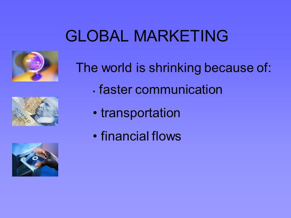 GLOBAL MARKETING The world is shrinking because of: faster communication transportation financial flows