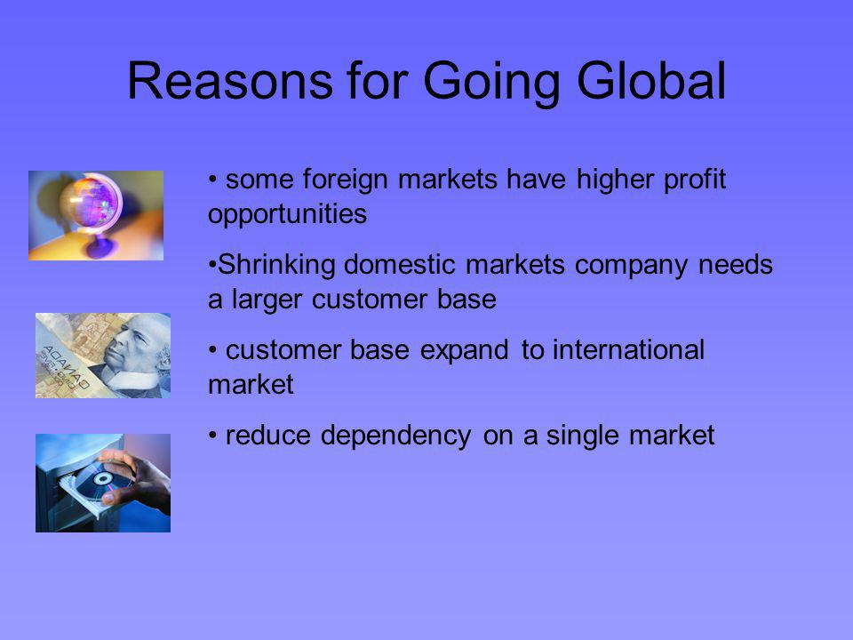 Reasons for Going Global some foreign markets have higher profit opportunities Shrinking domestic markets company needs a larger customer base customer base expand to international market reduce dependency on a single market