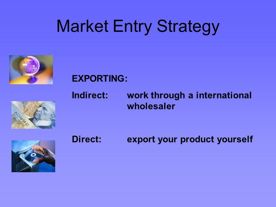 Market Entry Strategy EXPORTING: Indirect: work through a international wholesaler Direct:export your product yourself