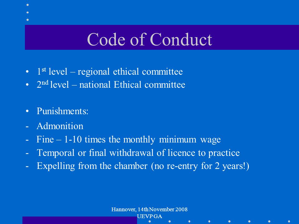 Hannover, 14th November 2008 UEVP GA Code of Conduct 1 st level – regional ethical committee 2 nd level – national Ethical committee Punishments: - Admonition - Fine – 1-10 times the monthly minimum wage -Temporal or final withdrawal of licence to practice -Expelling from the chamber (no re-entry for 2 years!)