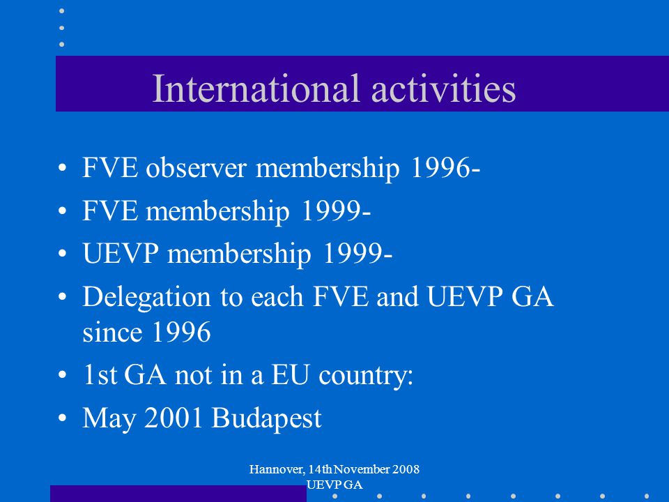 Hannover, 14th November 2008 UEVP GA International activities FVE observer membership 1996- FVE membership 1999- UEVP membership 1999- Delegation to each FVE and UEVP GA since 1996 1st GA not in a EU country: May 2001 Budapest