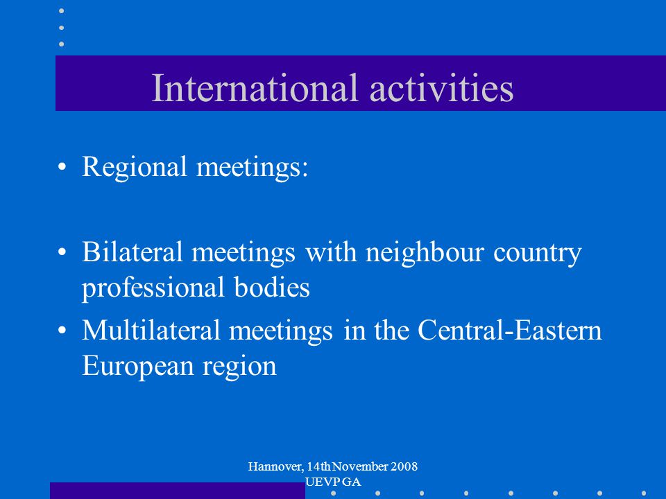 Hannover, 14th November 2008 UEVP GA International activities Regional meetings: Bilateral meetings with neighbour country professional bodies Multilateral meetings in the Central-Eastern European region