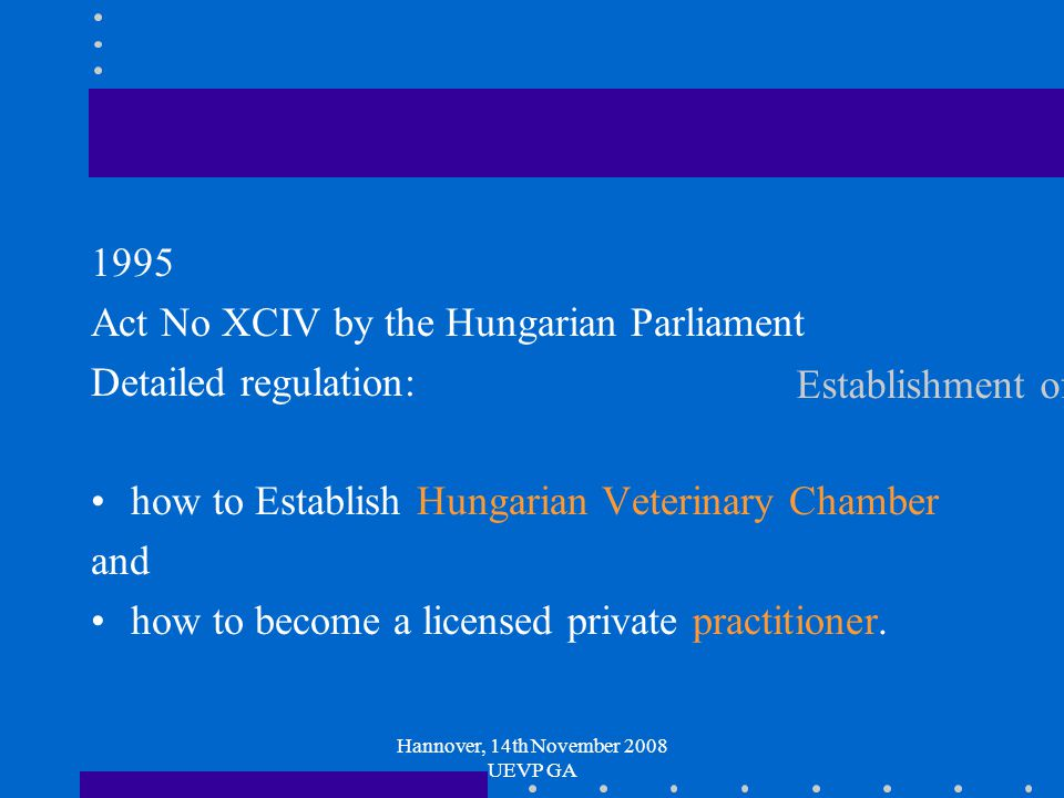 Hannover, 14th November 2008 UEVP GA Establishment of Hungarian Veterinary Chamber 1995 Act No XCIV by the Hungarian Parliament Detailed regulation: how to Establish Hungarian Veterinary Chamber and how to become a licensed private practitioner.