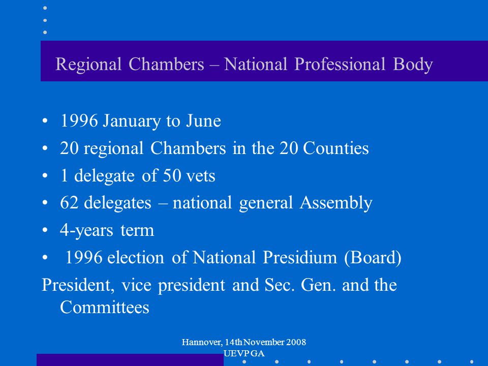 Hannover, 14th November 2008 UEVP GA Regional Chambers – National Professional Body 1996 January to June 20 regional Chambers in the 20 Counties 1 delegate of 50 vets 62 delegates – national general Assembly 4-years term 1996 election of National Presidium (Board) President, vice president and Sec.