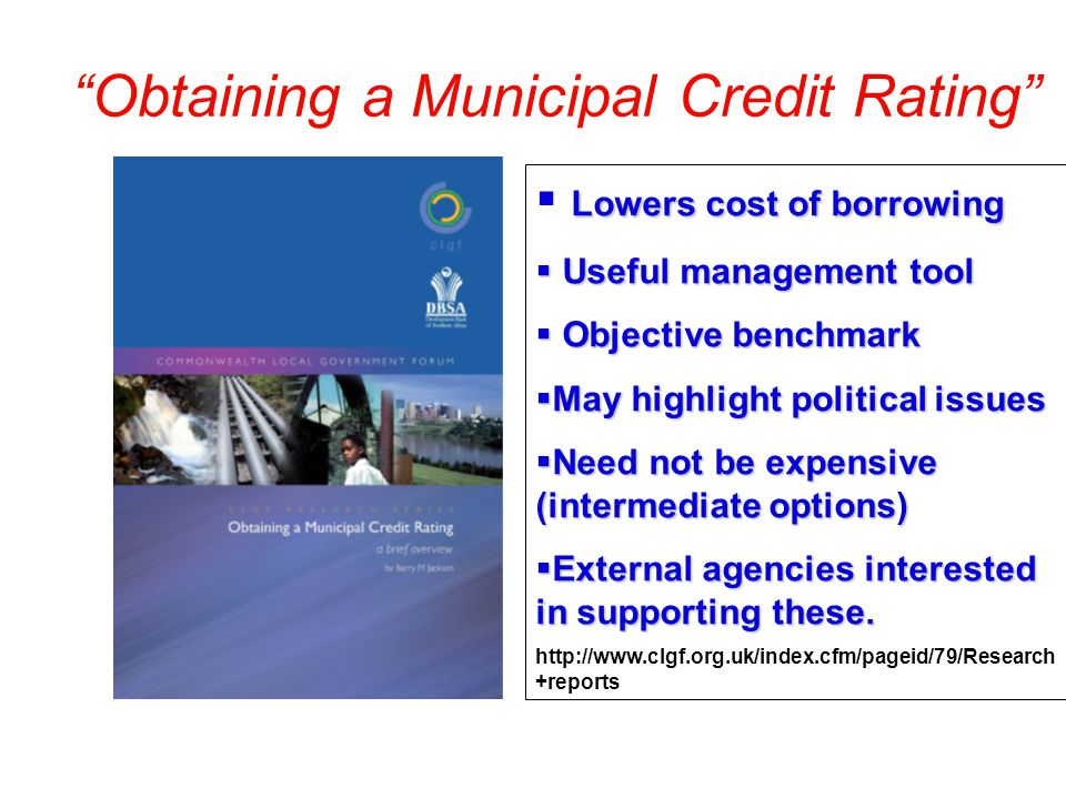 Obtaining a Municipal Credit Rating Lowers cost of borrowing Useful management tool Useful management tool Objective benchmark Objective benchmark May highlight political issues May highlight political issues Need not be expensive (intermediate options) Need not be expensive (intermediate options) External agencies interested in supporting these.