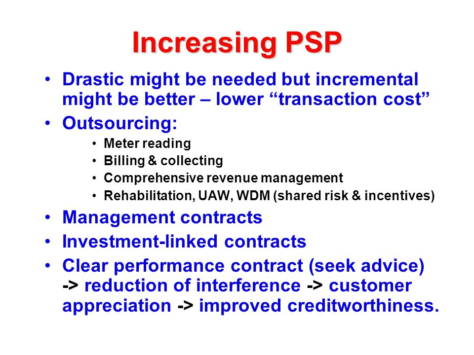 Increasing PSP Drastic might be needed but incremental might be better – lower transaction cost Outsourcing: Meter reading Billing & collecting Comprehensive revenue management Rehabilitation, UAW, WDM (shared risk & incentives) Management contracts Investment-linked contracts Clear performance contract (seek advice) -> reduction of interference -> customer appreciation -> improved creditworthiness.