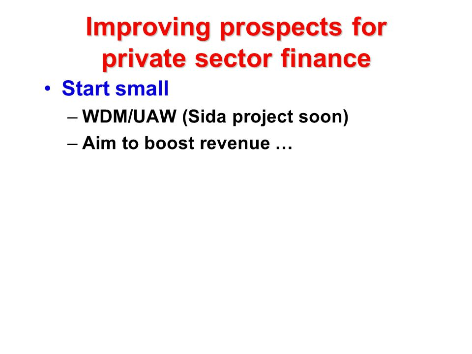 Improving prospects for private sector finance Start small –WDM/UAW (Sida project soon) –Aim to boost revenue …