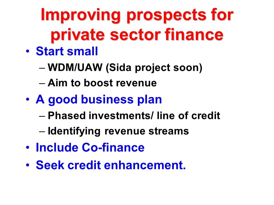Improving prospects for private sector finance Start small –WDM/UAW (Sida project soon) –Aim to boost revenue A good business plan –Phased investments/ line of credit –Identifying revenue streams Include Co-finance Seek credit enhancement.