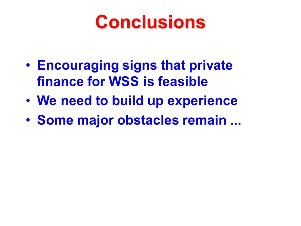Conclusions Encouraging signs that private finance for WSS is feasible We need to build up experience Some major obstacles remain...