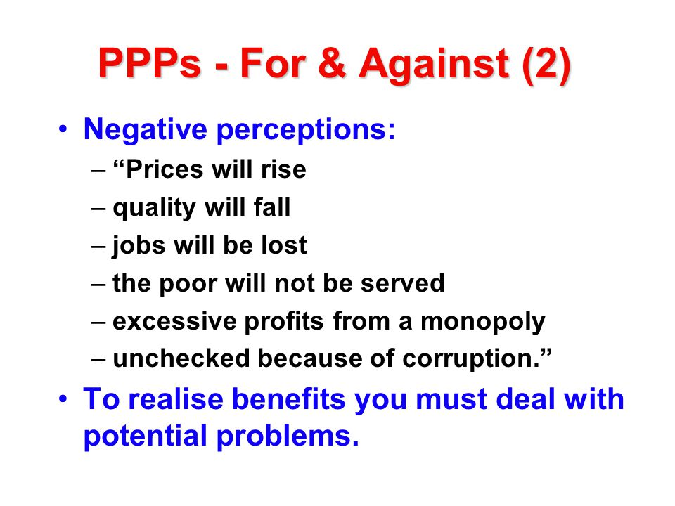 PPPs - For & Against (2) Negative perceptions: –Prices will rise –quality will fall –jobs will be lost –the poor will not be served –excessive profits from a monopoly –unchecked because of corruption.