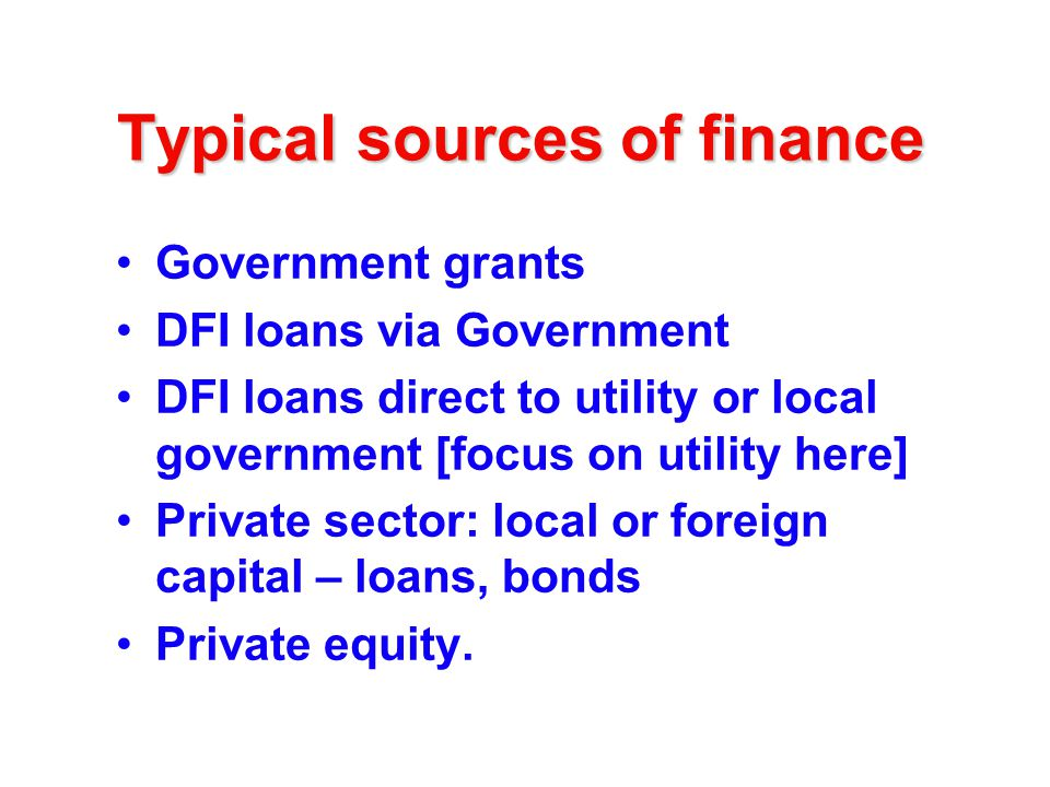 Typical sources of finance Government grants DFI loans via Government DFI loans direct to utility or local government [focus on utility here] Private sector: local or foreign capital – loans, bonds Private equity.