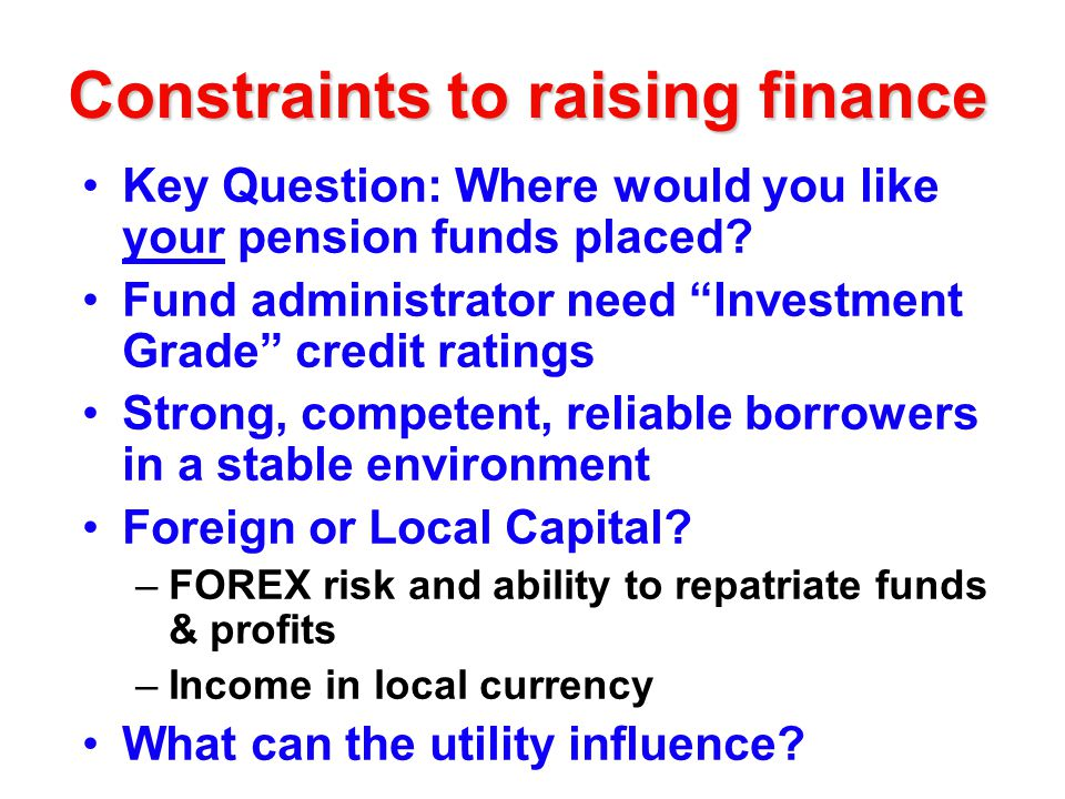 Constraints to raising finance Key Question: Where would you like your pension funds placed.
