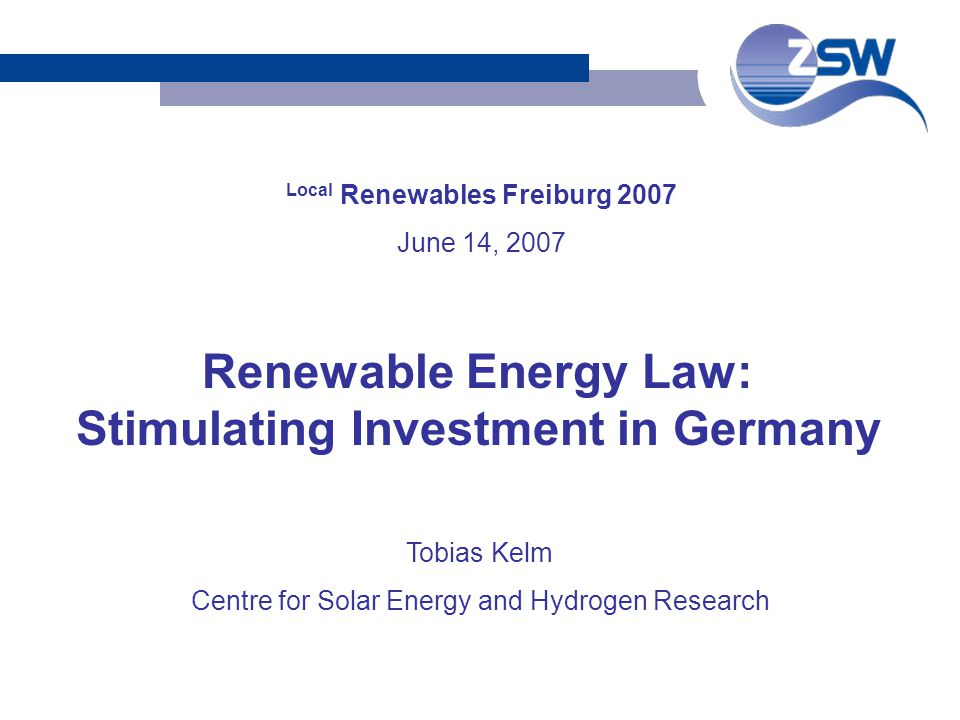 Local Renewables Freiburg 2007 June 14, 2007 Tobias Kelm Centre for Solar Energy and Hydrogen Research Renewable Energy Law: Stimulating Investment in Germany