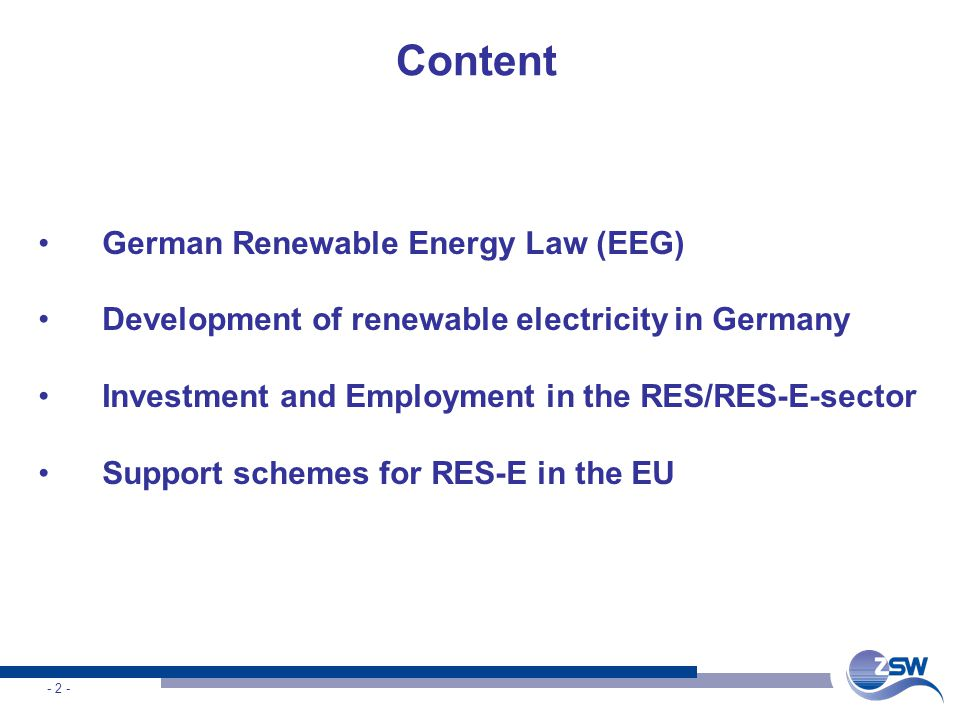 - 2 - Content German Renewable Energy Law (EEG) Development of renewable electricity in Germany Investment and Employment in the RES/RES-E-sector Support schemes for RES-E in the EU