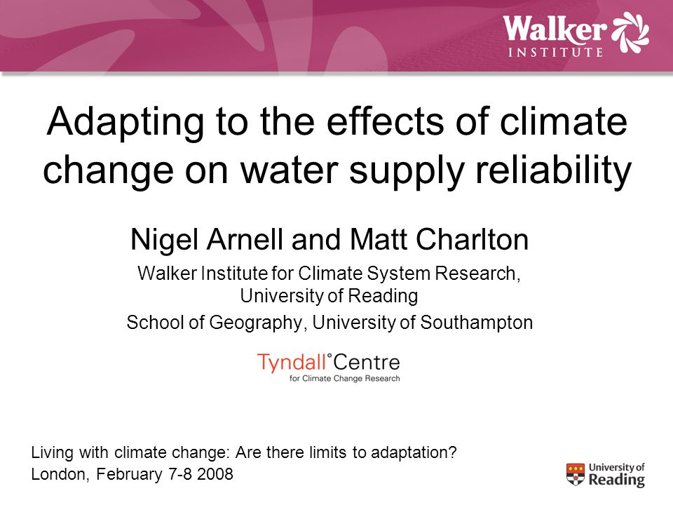 Adapting to the effects of climate change on water supply reliability Nigel Arnell and Matt Charlton Walker Institute for Climate System Research, University of Reading School of Geography, University of Southampton Living with climate change: Are there limits to adaptation.