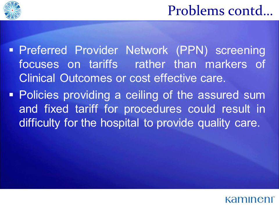 Problems contd… Preferred Provider Network (PPN) screening focuses on tariffs rather than markers of Clinical Outcomes or cost effective care.