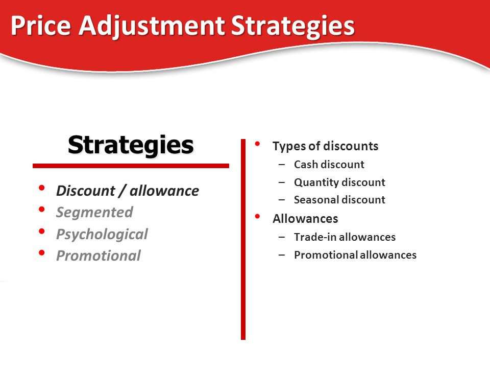 Price Adjustment Strategies Discount / allowance Segmented Psychological Promotional Types of discounts –Cash discount –Quantity discount –Seasonal discount Allowances –Trade-in allowances –Promotional allowances Strategies