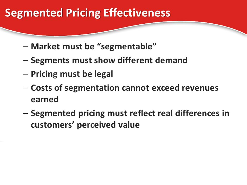 Segmented Pricing Effectiveness –Market must be segmentable –Segments must show different demand –Pricing must be legal –Costs of segmentation cannot exceed revenues earned –Segmented pricing must reflect real differences in customers perceived value