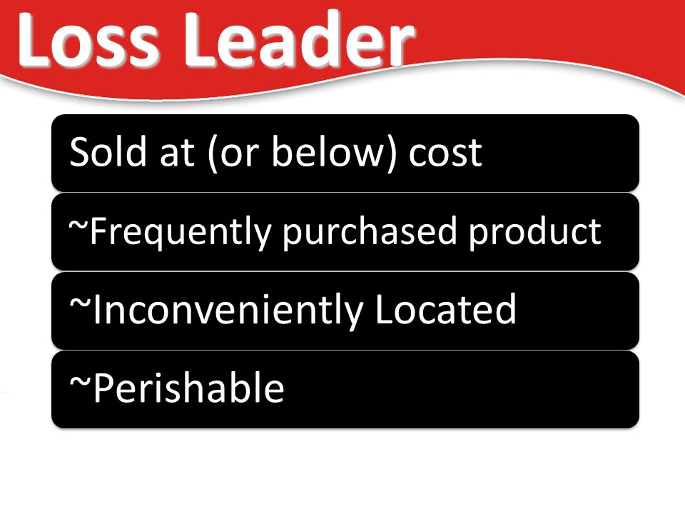 Loss Leader Sold at (or below) cost ~Frequently purchased product ~Inconveniently Located~Perishable