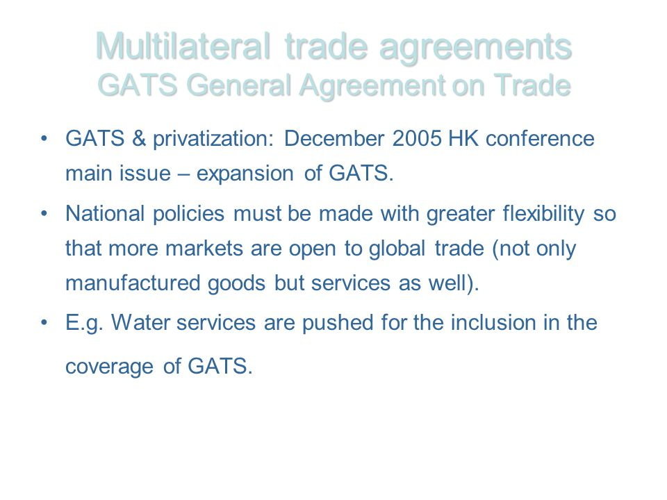 Multilateral trade agreements GATS General Agreement on Trade GATS & privatization: December 2005 HK conference main issue – expansion of GATS.