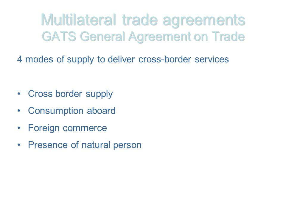 Multilateral trade agreements GATS General Agreement on Trade 4 modes of supply to deliver cross-border services Cross border supply Consumption aboard Foreign commerce Presence of natural person
