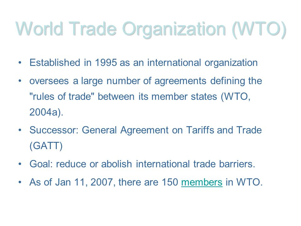 World Trade Organization(WTO) World Trade Organization (WTO) Established in 1995 as an international organization oversees a large number of agreements defining the rules of trade between its member states (WTO, 2004a).