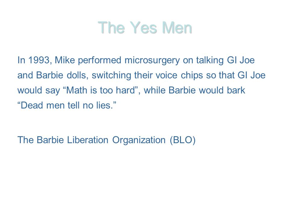 The Yes Men In 1993, Mike performed microsurgery on talking GI Joe and Barbie dolls, switching their voice chips so that GI Joe would say Math is too hard, while Barbie would bark Dead men tell no lies.