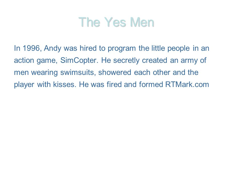 The Yes Men In 1996, Andy was hired to program the little people in an action game, SimCopter.