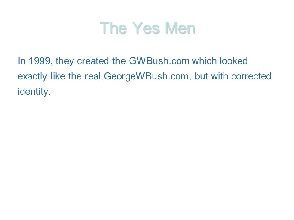 The Yes Men In 1999, they created the GWBush.com which looked exactly like the real GeorgeWBush.com, but with corrected identity.