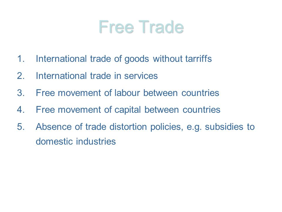 Free Trade 1.International trade of goods without tarriffs 2.International trade in services 3.Free movement of labour between countries 4.Free movement of capital between countries 5.Absence of trade distortion policies, e.g.