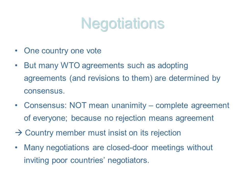 Negotiations One country one vote But many WTO agreements such as adopting agreements (and revisions to them) are determined by consensus.