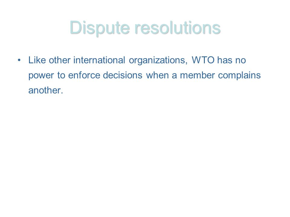 Dispute resolutions Like other international organizations, WTO has no power to enforce decisions when a member complains another.