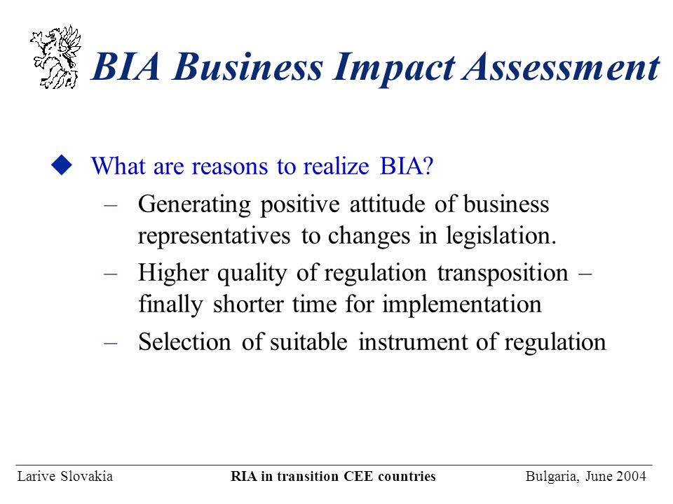 Larive Slovakia RIA in transition CEE countries Bulgaria, June 2004 BIA Business Impact Assessment uWhat are reasons to realize BIA.