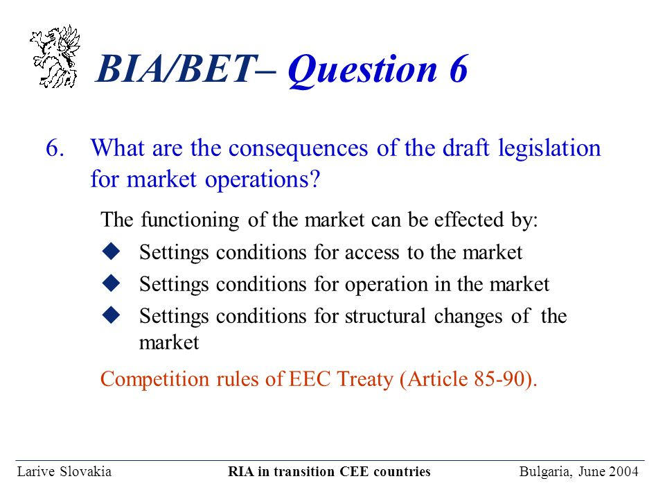 Larive Slovakia RIA in transition CEE countries Bulgaria, June 2004 BIA/BET– Question 6 6.What are the consequences of the draft legislation for market operations.