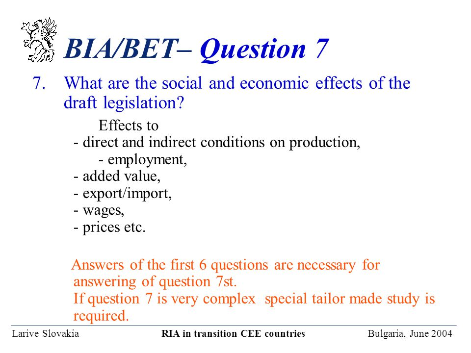 Larive Slovakia RIA in transition CEE countries Bulgaria, June 2004 BIA/BET– Question 7 7.What are the social and economic effects of the draft legislation.