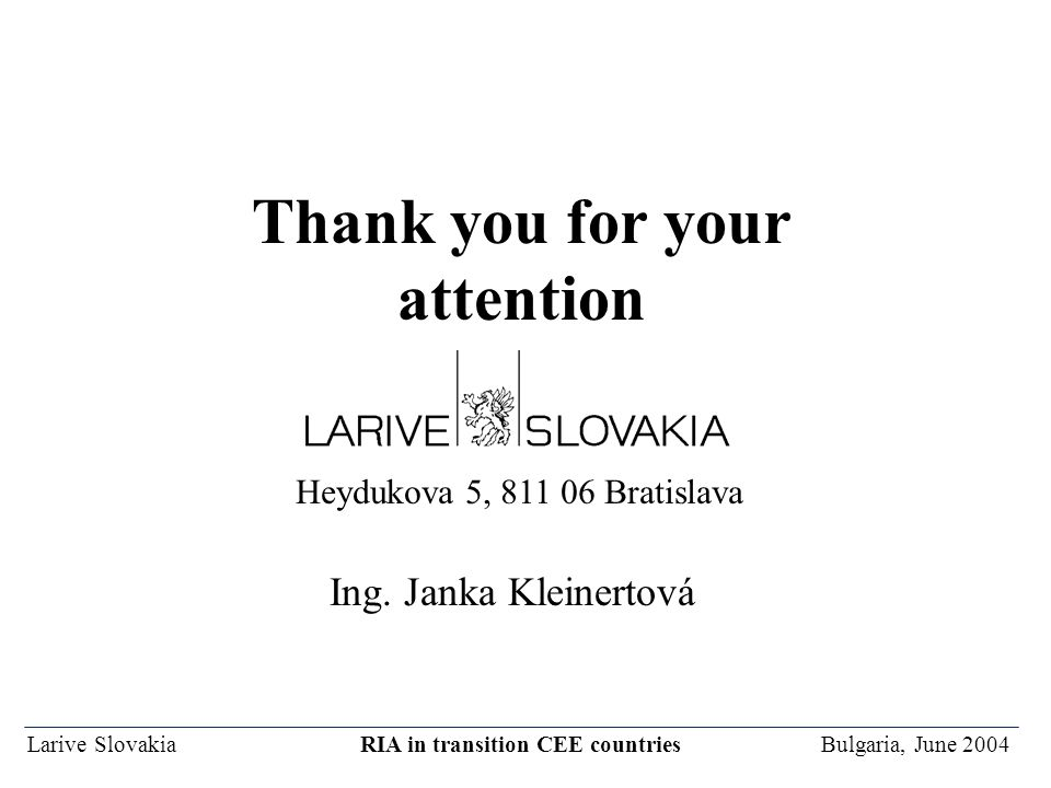 Larive Slovakia RIA in transition CEE countries Bulgaria, June 2004 Thank you for your attention Heydukova 5, 811 06 Bratislava Ing.