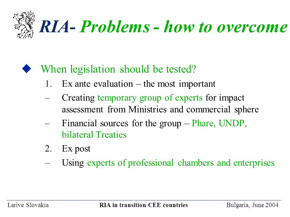 Larive Slovakia RIA in transition CEE countries Bulgaria, June 2004 RIA- Problems - how to overcome uWhen legislation should be tested.