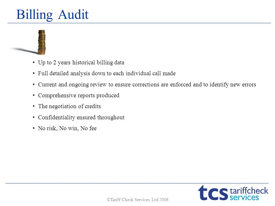 ©Tariff Check Services Ltd 2006 Billing Audit Up to 2 years historical billing data Full detailed analysis down to each individual call made Current and ongoing review to ensure corrections are enforced and to identify new errors Comprehensive reports produced The negotiation of credits Confidentiality ensured throughout No risk, No win, No fee