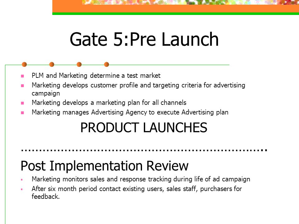 Gate 5:Pre Launch PLM and Marketing determine a test market Marketing develops customer profile and targeting criteria for advertising campaign Marketing develops a marketing plan for all channels Marketing manages Advertising Agency to execute Advertising plan PRODUCT LAUNCHES …………………………………………………………..