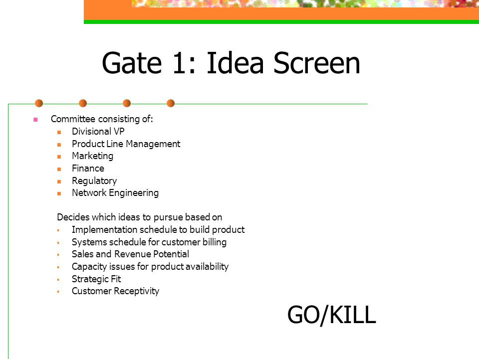 Gate 1: Idea Screen Committee consisting of: Divisional VP Product Line Management Marketing Finance Regulatory Network Engineering Decides which ideas to pursue based on Implementation schedule to build product Systems schedule for customer billing Sales and Revenue Potential Capacity issues for product availability Strategic Fit Customer Receptivity GO/KILL