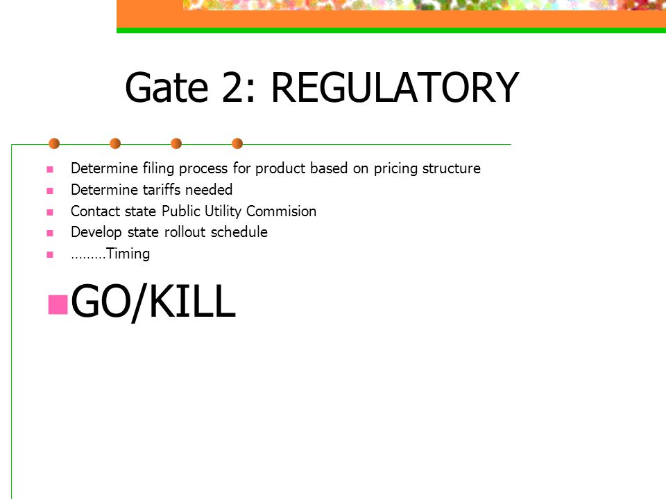 Gate 2: REGULATORY Determine filing process for product based on pricing structure Determine tariffs needed Contact state Public Utility Commision Develop state rollout schedule ………Timing GO/KILL